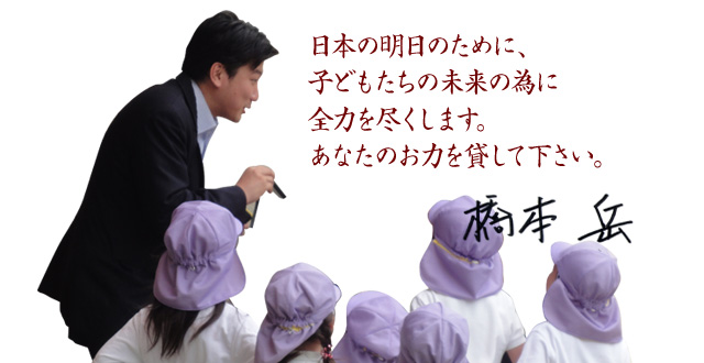 日本の明日の為に、子どもたちの未来の為に全力を尽くします。あなたのお力を貸して下さい。